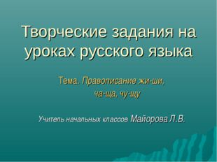 Творческие задания на уроках русского языка Тема. Правописание жи-ши, ча-ща,