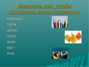 Изменить так, чтобы обозначить много предметов: карандаш- гараж- шалаш- груша