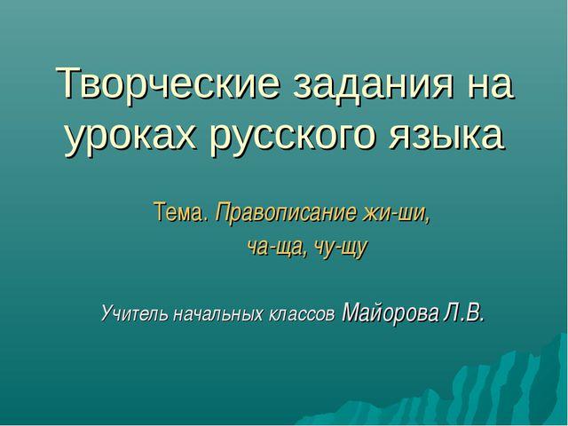 Творческие задания на уроках русского языка Тема. Правописание жи-ши, ча-ща,...