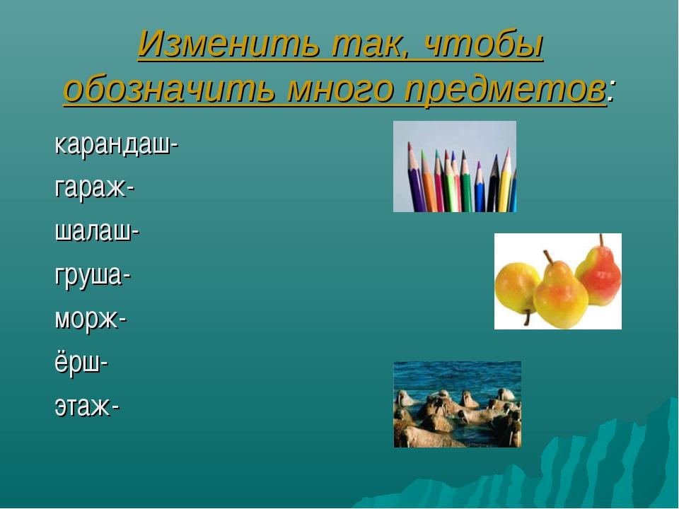 Изменить так, чтобы обозначить много предметов: карандаш- гараж- шалаш- груша...