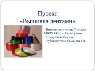 Проект «Вышивка лентами» Выполнила ученица 7 класса МБОУ СОШ с.Туктагулово Иб