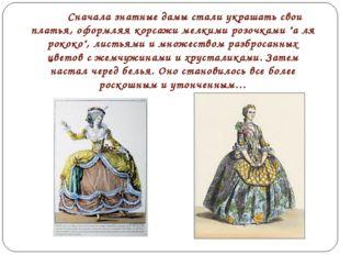 Сначала знатные дамы стали украшать свои платья, оформляя корсажи мелкими р