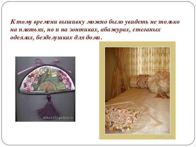 К тому времени вышивку можно было увидеть не только на платьях, но и на зонти...