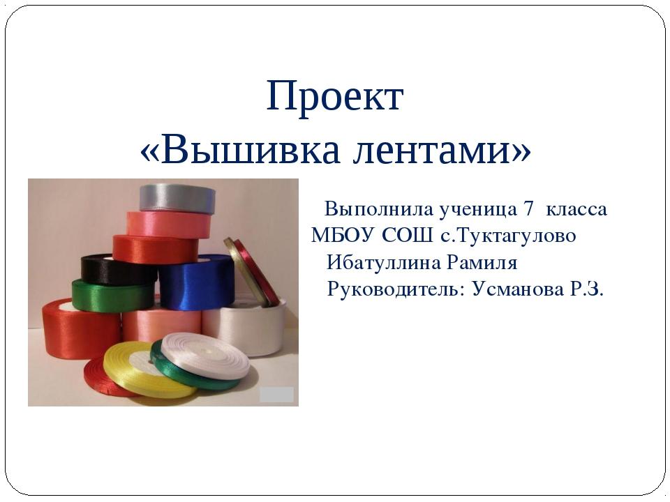 Проект «Вышивка лентами» Выполнила ученица 7 класса МБОУ СОШ с.Туктагулово Иб...