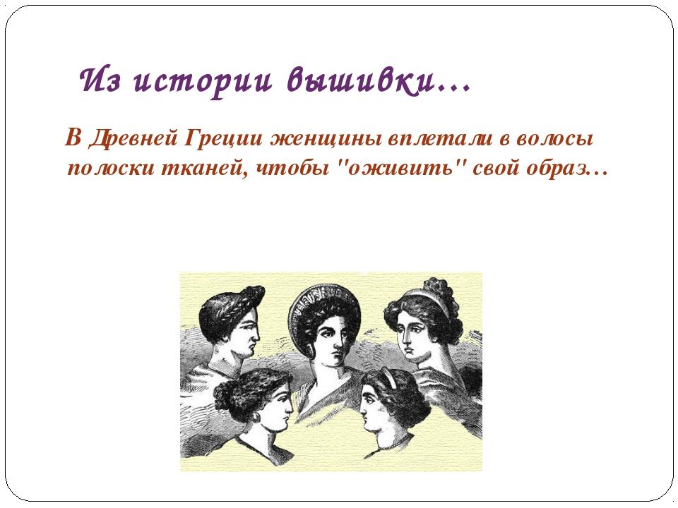 Из истории вышивки… В Древней Греции женщины вплетали в волосы полоски тканей...