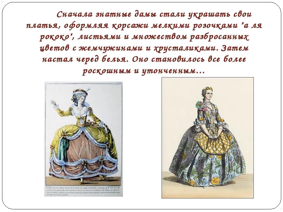 Сначала знатные дамы стали украшать свои платья, оформляя корсажи мелкими р...