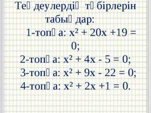 Теңдеулердің түбірлерін табыңдар: 1-топқа: x² + 20x +19 = 0; 2-топқа: x² + 4x