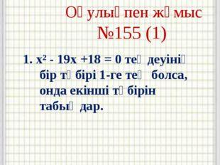 Оқулықпен жұмыс №155 (1) 1. x² - 19x +18 = 0 теңдеуінің бір түбірі 1-ге тең