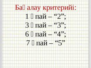 """Бағалау критерийі: 1 ұпай – """"2""""; 3 ұпай – """"3""""; 6 ұпай – """"4""""; 7 ұпай – """"5"""""""