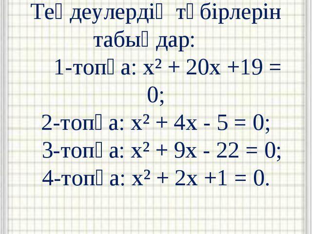 Теңдеулердің түбірлерін табыңдар: 1-топқа: x² + 20x +19 = 0; 2-топқа: x² + 4x...