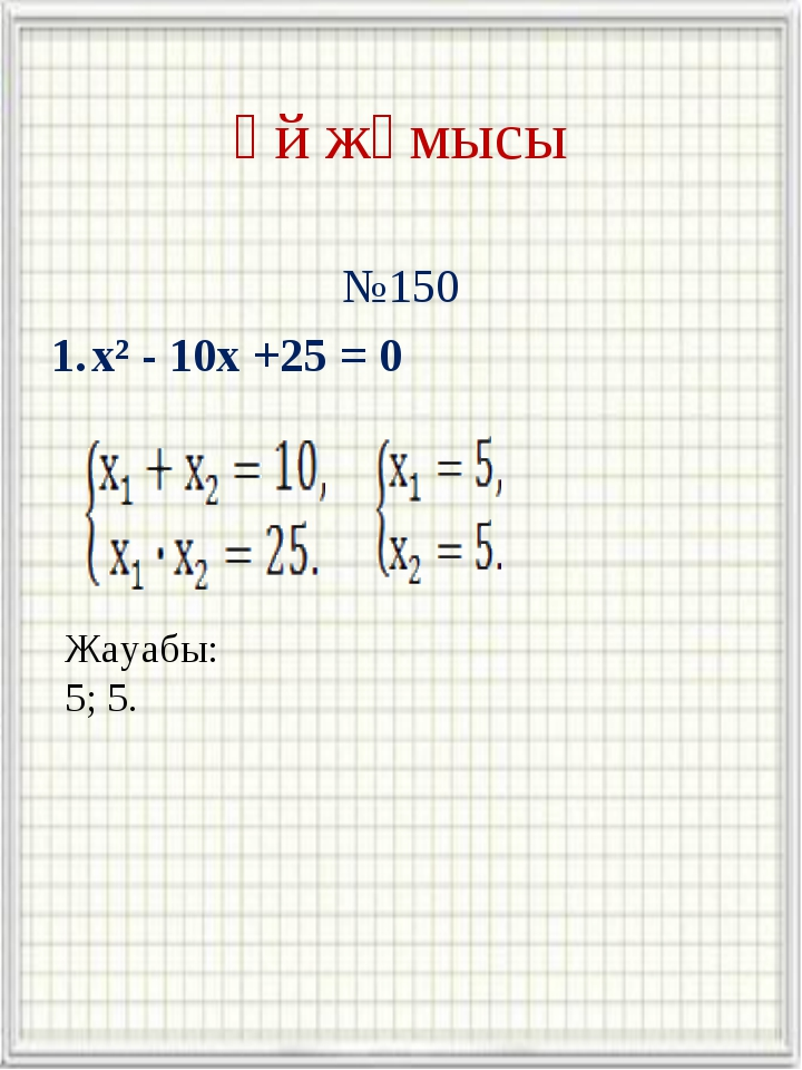 Үй жұмысы №150 x² - 10x +25 = 0 Жауабы: 5; 5.