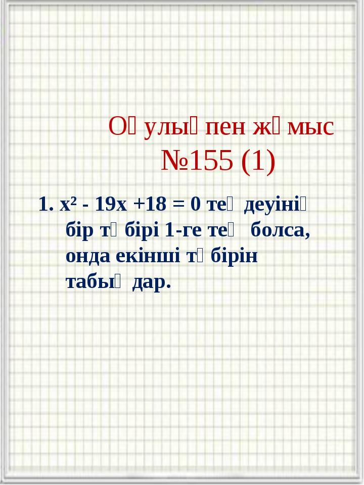 Оқулықпен жұмыс №155 (1) 1. x² - 19x +18 = 0 теңдеуінің бір түбірі 1-ге тең...