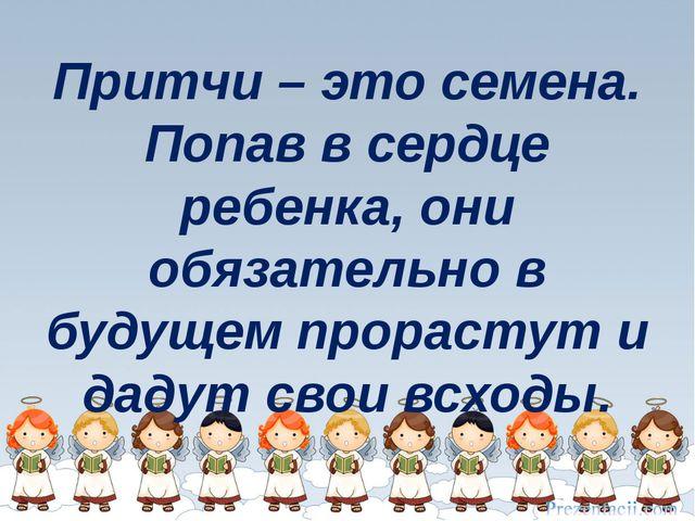 Притчи – это семена. Попав в сердце ребенка, они обязательно в будущем прорас...
