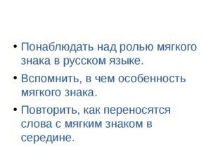 Понаблюдать над ролью мягкого знака в русском языке. Вспомнить, в чем особен