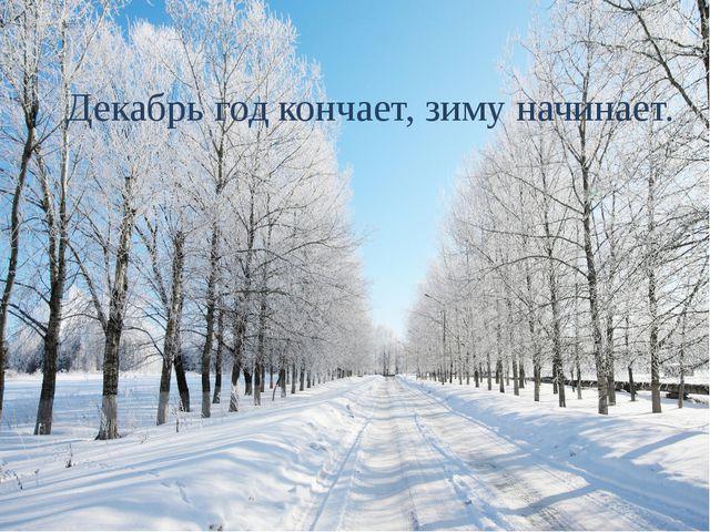 Декабрь год кончает, зиму начинает.