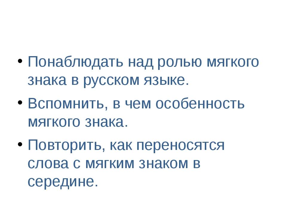 Понаблюдать над ролью мягкого знака в русском языке. Вспомнить, в чем особен...