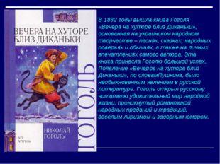 В 1832 годы вышла книга Гоголя «Вечера на хуторе близ Диканьки», основанная н