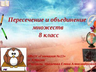 Пересечение и объединение множеств 8 класс МБОУ «Гимназия №13» г. Алексин Учи