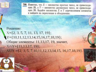 Решение: X={2, 3, 5, 7, 11, 13, 17, 19}; Y={10,11,12,13,14,15,16,17,18,19}; О