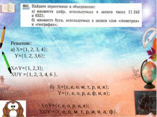 Решение: а) X={1, 2, 3, 4}; Y={1, 2, 3,6}; X∩Y={1, 2,3}; XUY ={1, 2, 3, 4, 6