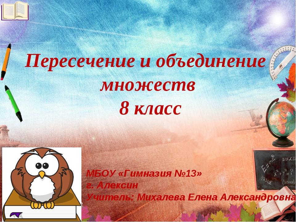 Пересечение и объединение множеств 8 класс МБОУ «Гимназия №13» г. Алексин Учи...