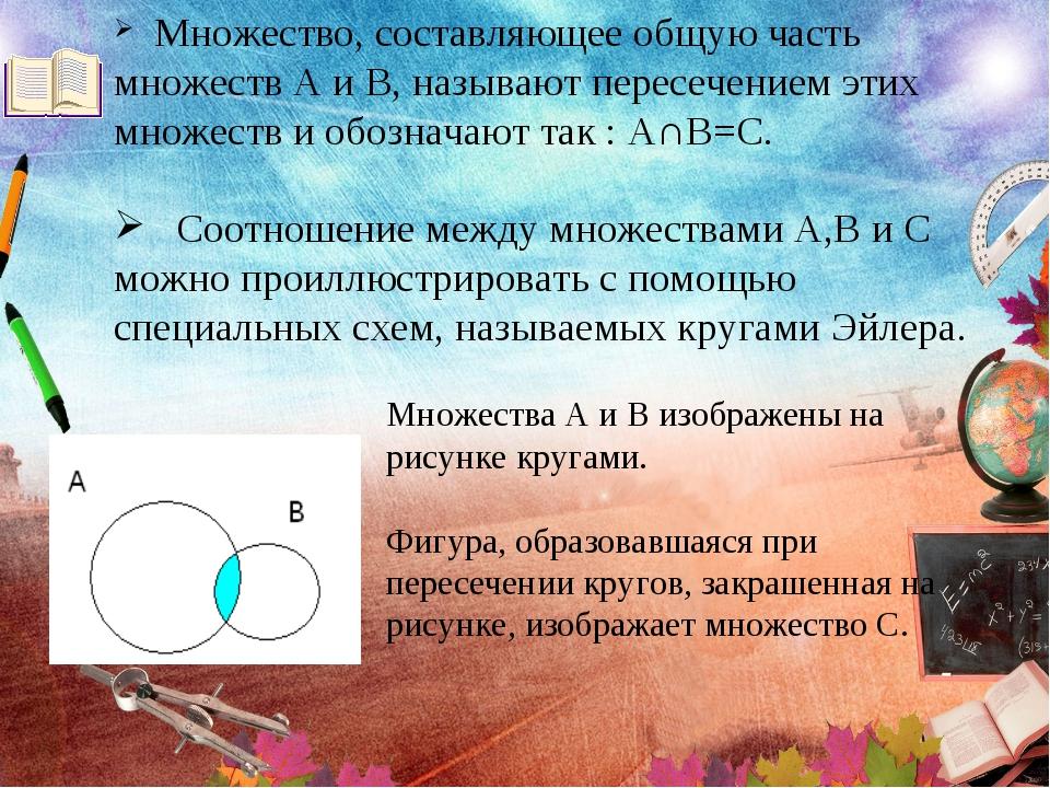 Множество, составляющее общую часть множеств А и В, называют пересечением эт...