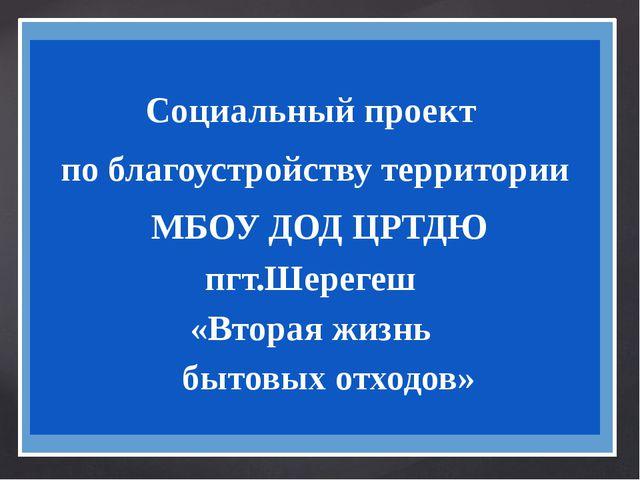 Социальный проект по благоустройству территории МБОУ ДОД ЦРТДЮ пгт.Шерегеш «...