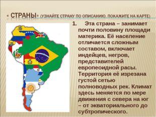 1. Эта страна – занимает почти половину площади материка. Её население отлича
