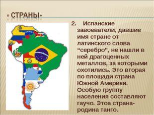 """2. Испанские завоеватели, давшие имя стране от латинского слова """"серебро"""", не"""
