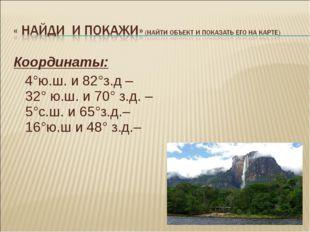 Координаты: 4°ю.ш. и 82°з.д – 32° ю.ш. и 70° з.д. – 5°с.ш. и 65°з.д.– 16°ю.ш