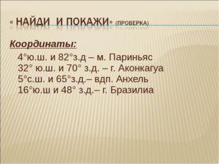 Координаты: 4°ю.ш. и 82°з.д – м. Париньяс 32° ю.ш. и 70° з.д. – г. Аконкагуа