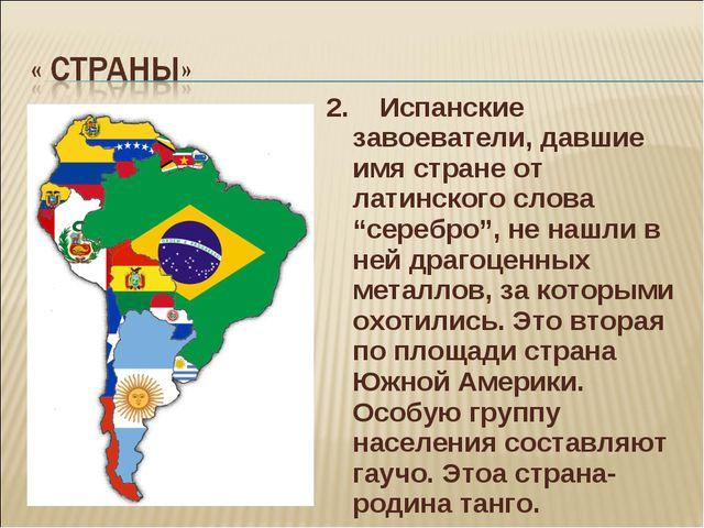 """2. Испанские завоеватели, давшие имя стране от латинского слова """"серебро"""", не..."""