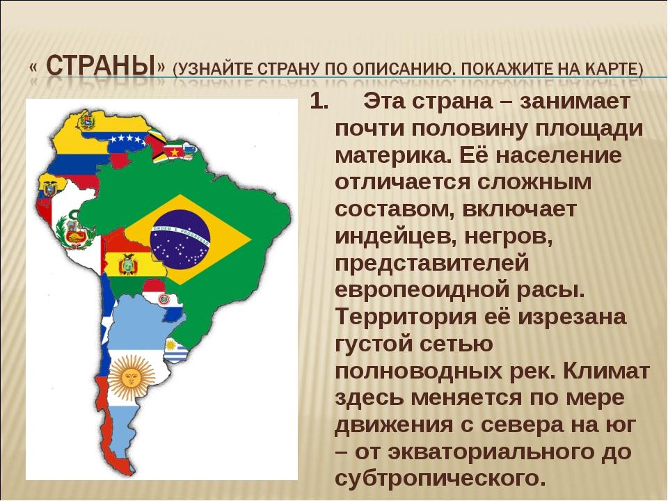 1. Эта страна – занимает почти половину площади материка. Её население отлича...