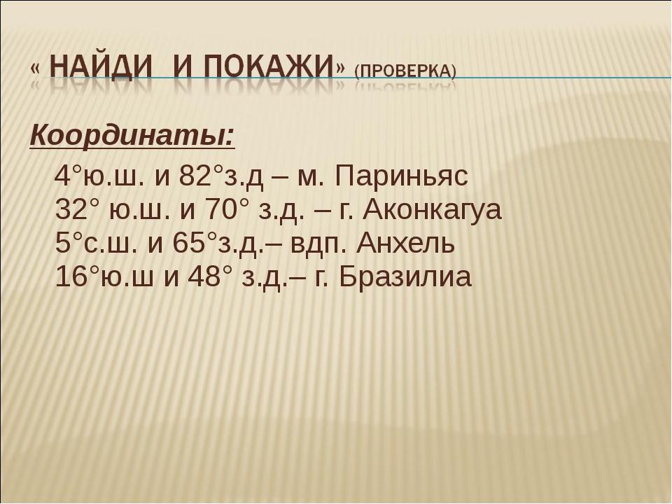 Координаты: 4°ю.ш. и 82°з.д – м. Париньяс 32° ю.ш. и 70° з.д. – г. Аконкагуа...