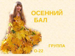 ОСЕННИЙ БАЛ ГРУППА О-22