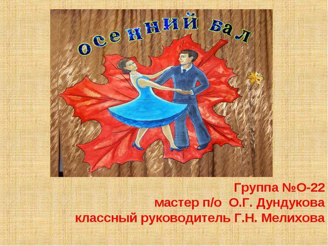 Группа №О-22 мастер п/о О.Г. Дундукова классный руководитель Г.Н. Мелихова