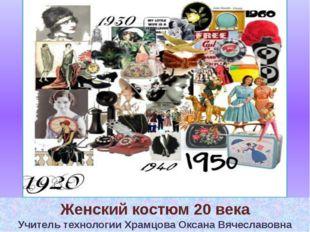 Женский костюм 20 века Учитель технологии Храмцова Оксана Вячеславовна