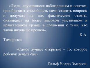 «Люди, научившиеся наблюдениям и опытам, приобретают способность сами ставит