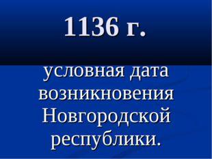 1136 г. условная дата возникновения Новгородской республики.