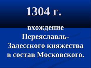 1304 г. вхождение Переяславль-Залесского княжества в состав Московского.