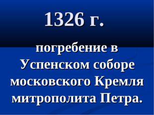 1326 г. погребение в Успенском соборе московского Кремля митрополита Петра.