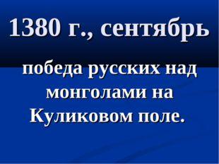 1380 г., сентябрь победа русских над монголами на Куликовом поле.