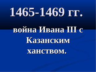 1465-1469 гг. война Ивана III с Казанским ханством.