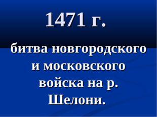 1471 г. битва новгородского и московского войска на р. Шелони.