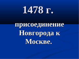 1478 г. присоединение Новгорода к Москве.