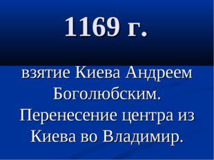 1169 г. взятие Киева Андреем Боголюбским. Перенесение центра из Киева во Влад