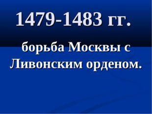 1479-1483 гг. борьба Москвы с Ливонским орденом.