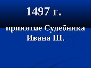 1497 г. принятие Судебника Ивана III.