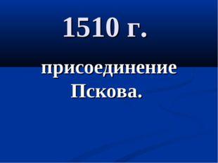 1510 г. присоединение Пскова.