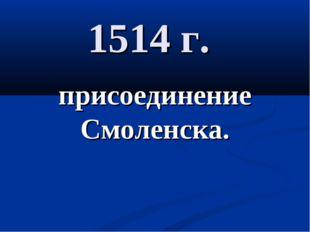 1514 г. присоединение Смоленска.